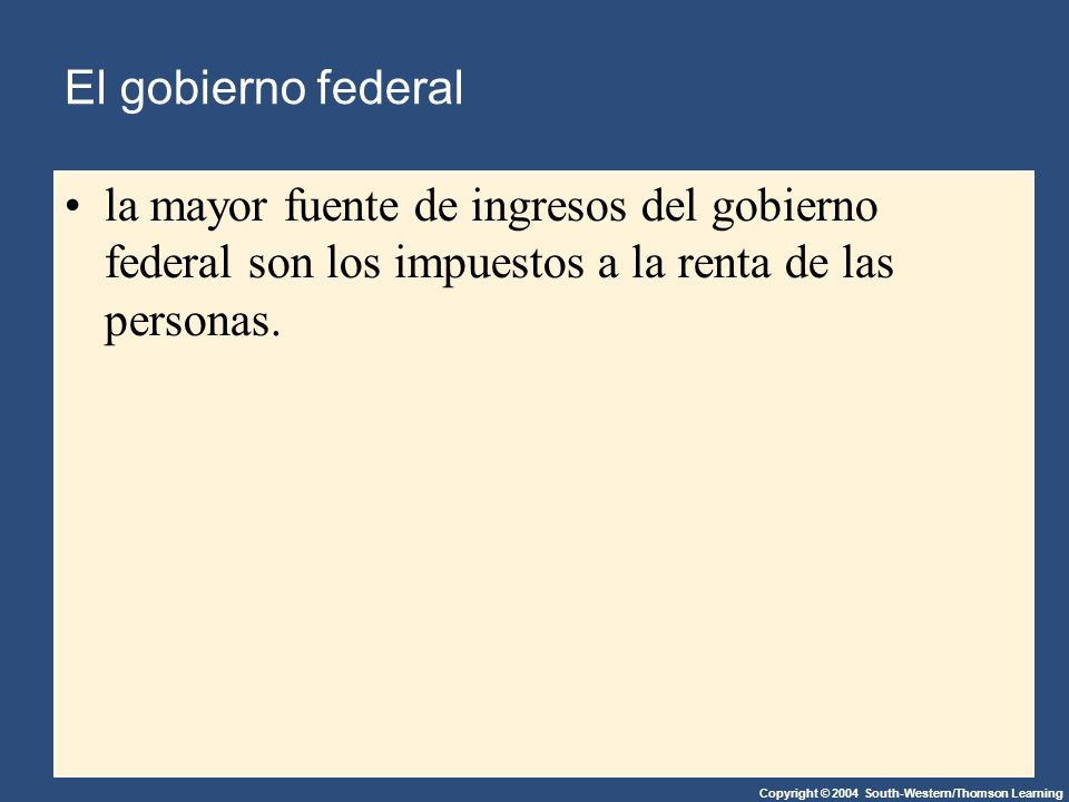 Copyright © 2004 South-Western/Thomson Learning El gobierno federal la mayor fuente de ingresos del gobierno federal son los impuestos a la renta de las personas.