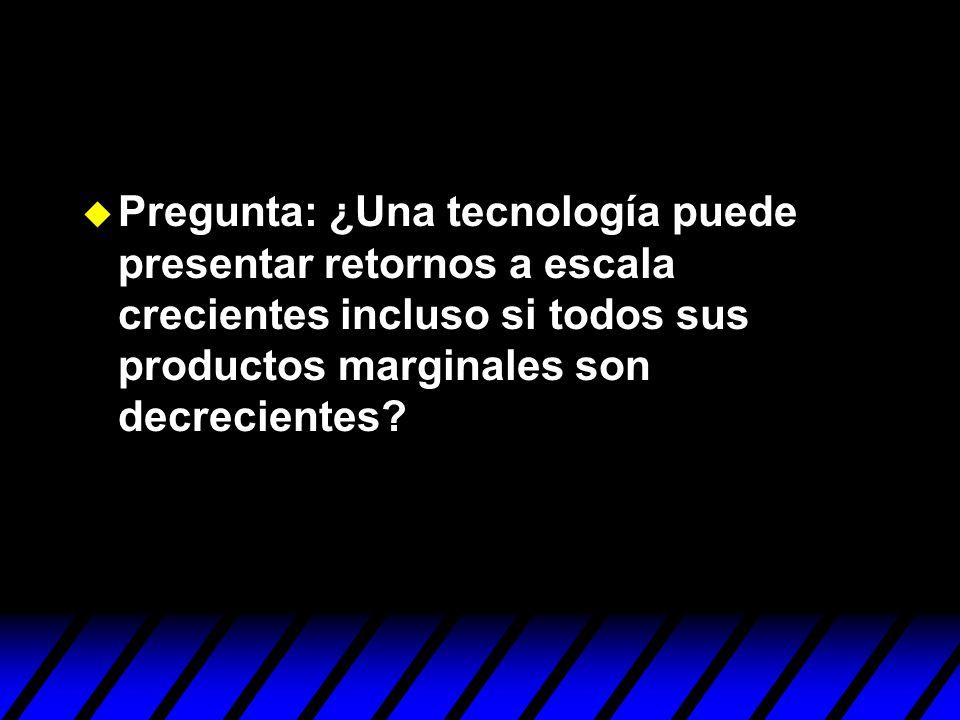 Pregunta: ¿Una tecnología puede presentar retornos a escala crecientes incluso si todos sus productos marginales son decrecientes?