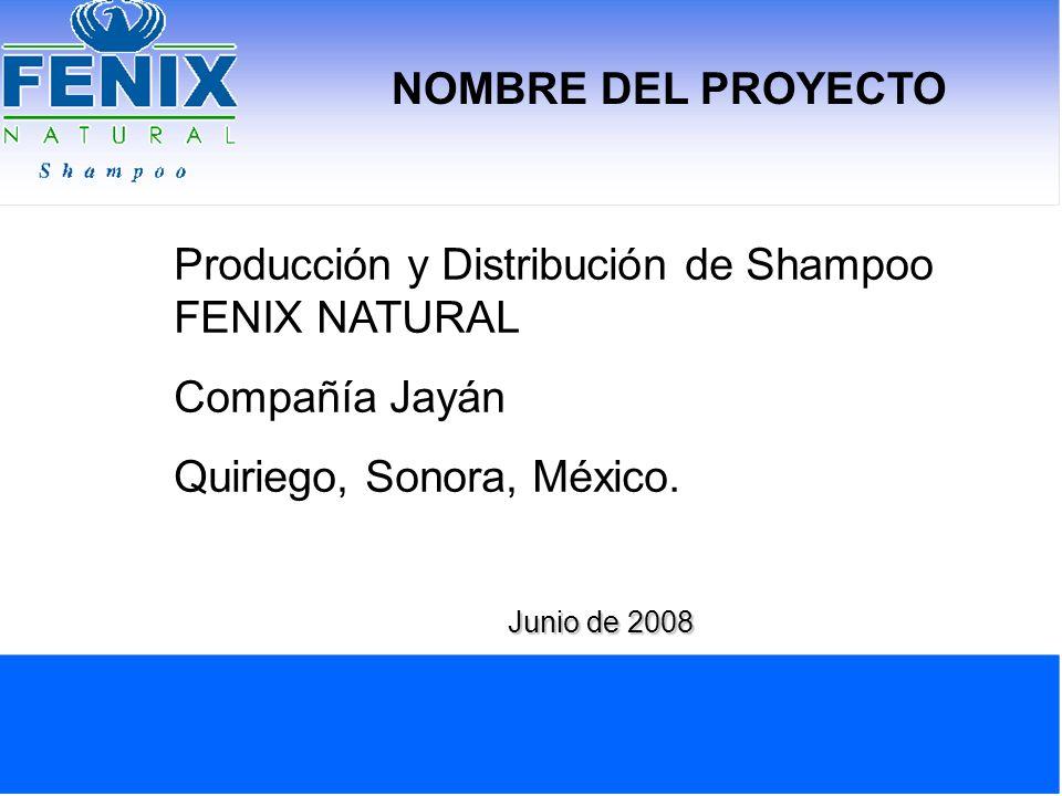 NOMBRE DEL PROYECTO Producción y Distribución de Shampoo FENIX NATURAL Compañía Jayán Quiriego, Sonora, México. Junio de 2008