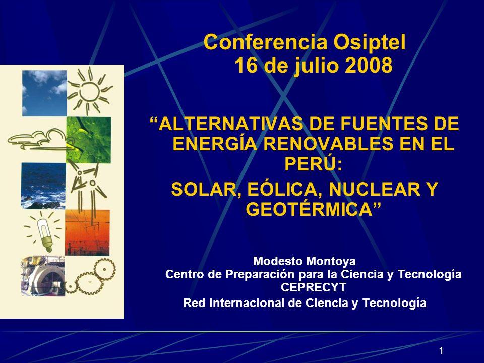 1 Conferencia Osiptel 16 de julio 2008 ALTERNATIVAS DE FUENTES DE ENERGÍA RENOVABLES EN EL PERÚ: SOLAR, EÓLICA, NUCLEAR Y GEOTÉRMICA Modesto Montoya C