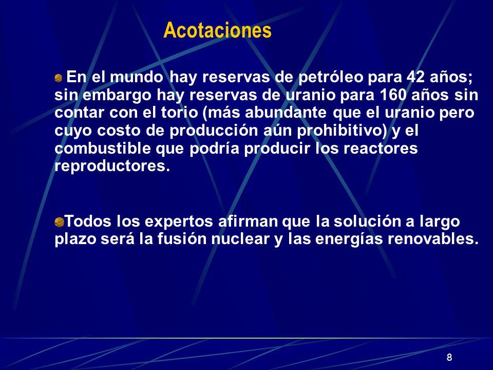 8 Acotaciones En el mundo hay reservas de petróleo para 42 años; sin embargo hay reservas de uranio para 160 años sin contar con el torio (más abundan