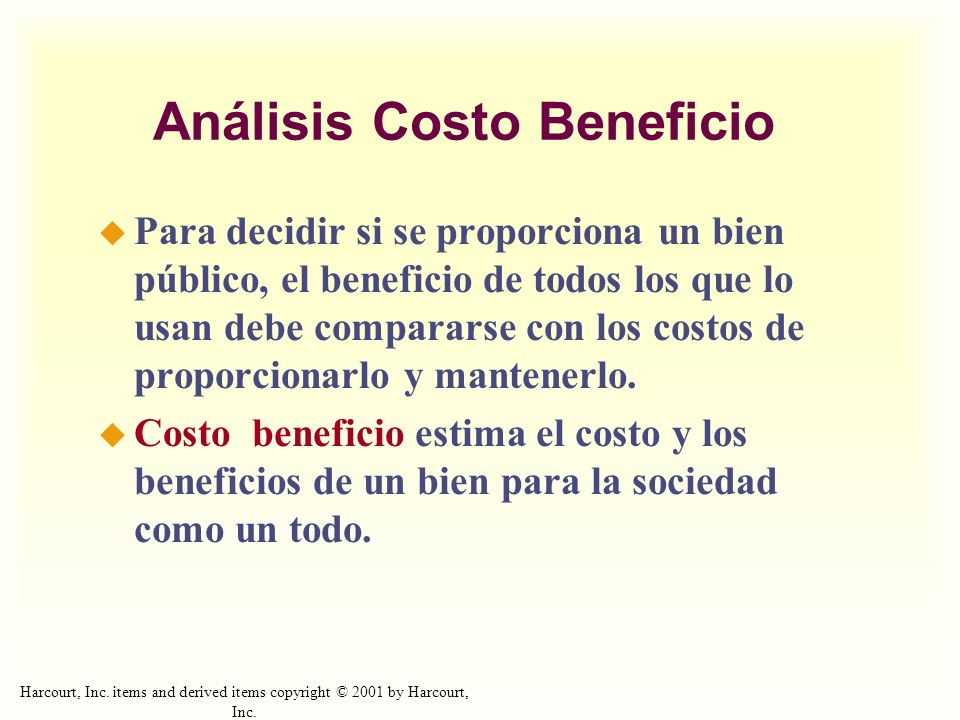 Harcourt, Inc. items and derived items copyright © 2001 by Harcourt, Inc. Análisis Costo Beneficio Para decidir si se proporciona un bien público, el