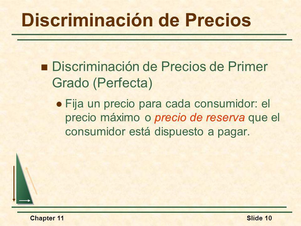 Chapter 11Slide 10 Discriminación de Precios Discriminación de Precios de Primer Grado (Perfecta) Fija un precio para cada consumidor: el precio máxim