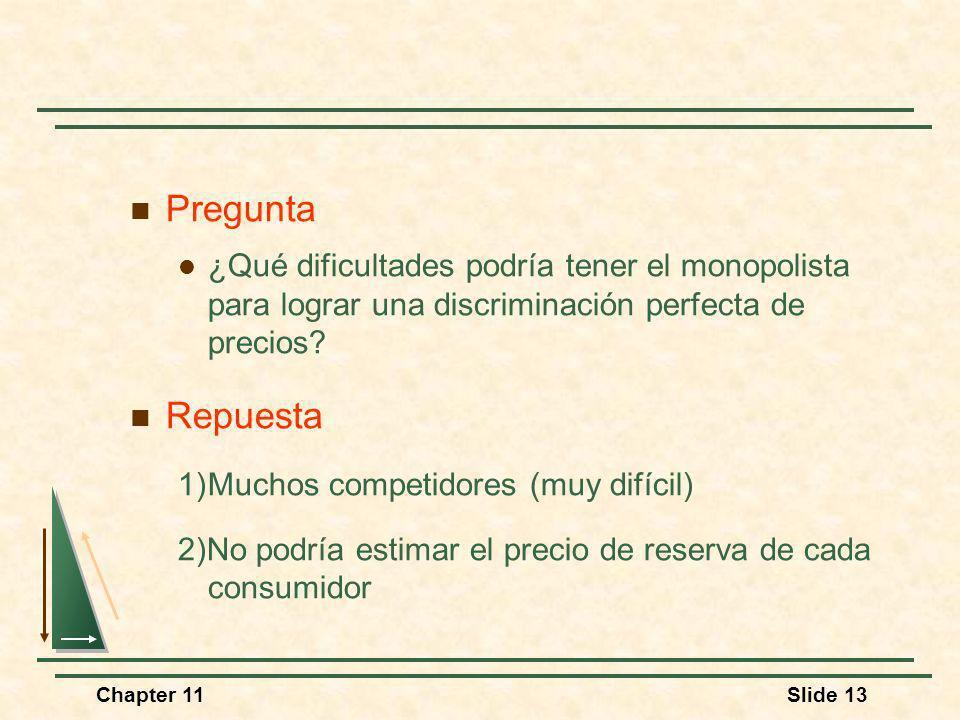 Chapter 11Slide 13 Pregunta ¿Qué dificultades podría tener el monopolista para lograr una discriminación perfecta de precios? Repuesta 1)Muchos compet