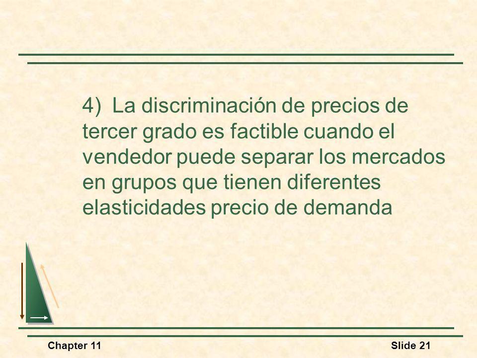 Chapter 11Slide 21 4) La discriminación de precios de tercer grado es factible cuando el vendedor puede separar los mercados en grupos que tienen dife