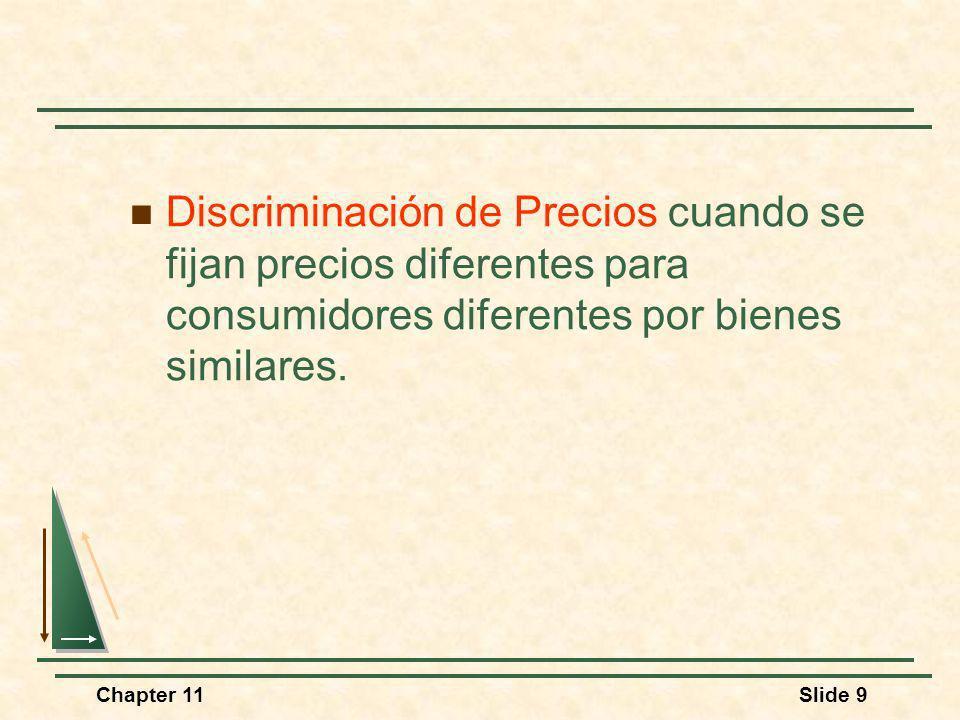 Chapter 11Slide 9 Discriminación de Precios cuando se fijan precios diferentes para consumidores diferentes por bienes similares.