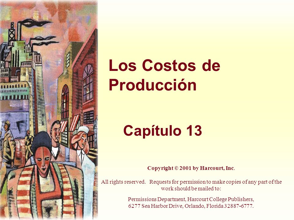 Los Costos de Producción Capítulo 13 Copyright © 2001 by Harcourt, Inc. All rights reserved. Requests for permission to make copies of any part of the