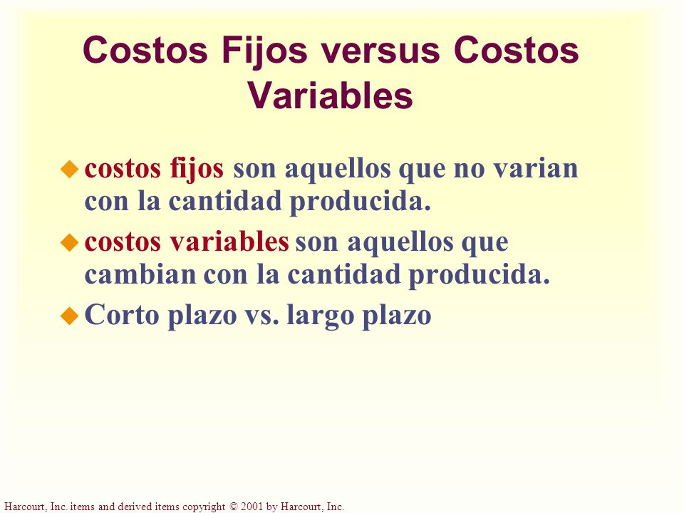 Harcourt, Inc. items and derived items copyright © 2001 by Harcourt, Inc. Costos Fijos versus Costos Variables costos fijos son aquellos que no varian