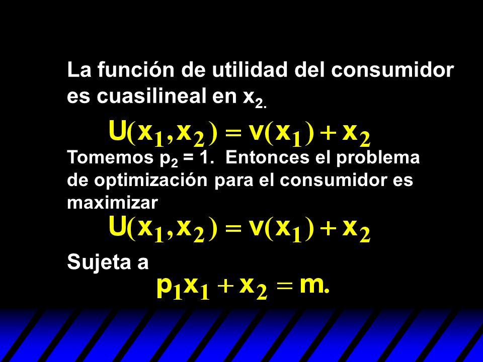 La función de utilidad del consumidor es cuasilineal en x 2. Tomemos p 2 = 1. Entonces el problema de optimización para el consumidor es maximizar Suj