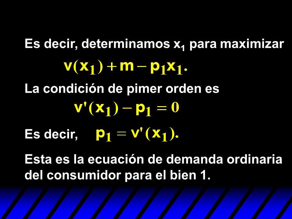 Es decir, determinamos x 1 para maximizar La condición de pimer orden es Es decir, Esta es la ecuación de demanda ordinaria del consumidor para el bie