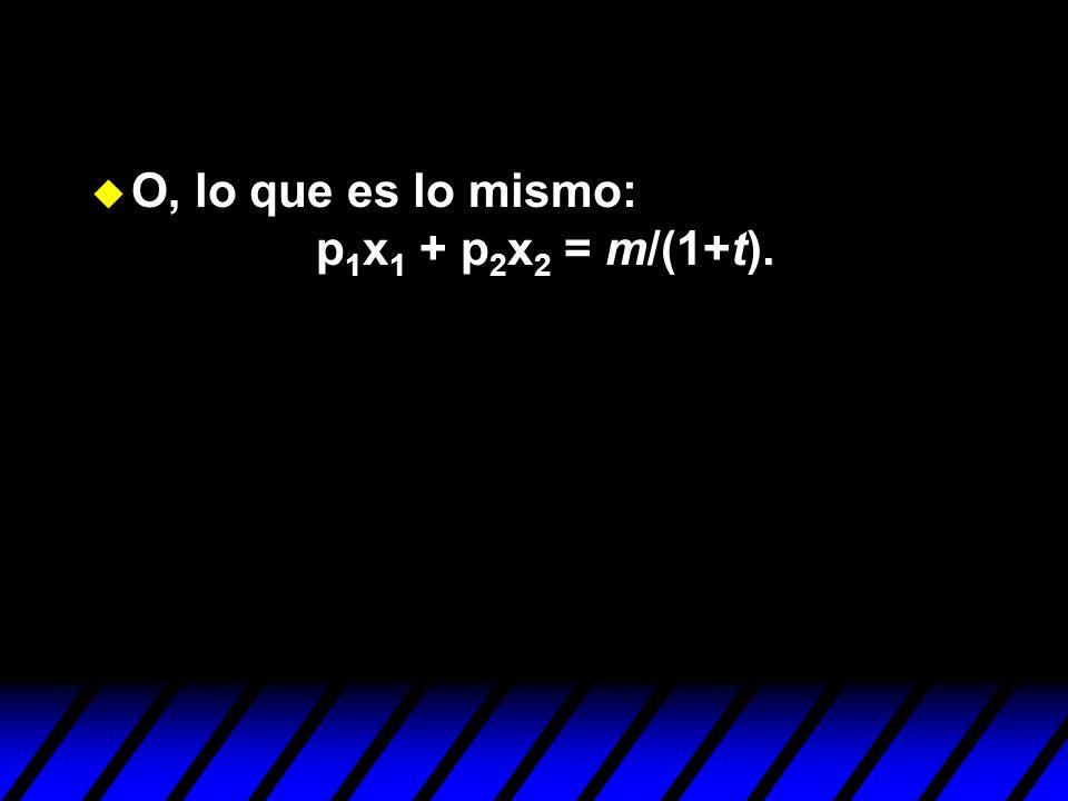 u O, lo que es lo mismo: p 1 x 1 + p 2 x 2 = m/(1+t).