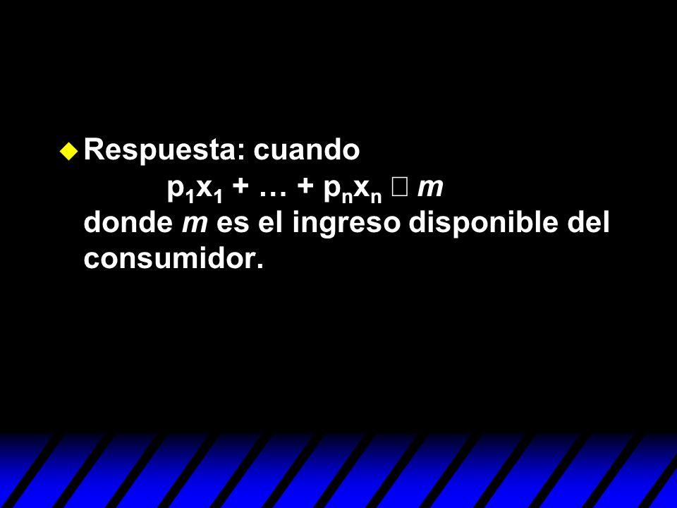 Respuesta: cuando p 1 x 1 + … + p n x n m donde m es el ingreso disponible del consumidor.