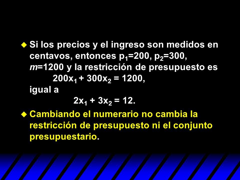 u Si los precios y el ingreso son medidos en centavos, entonces p 1 =200, p 2 =300, m=1200 y la restricción de presupuesto es 200x 1 + 300x 2 = 1200,
