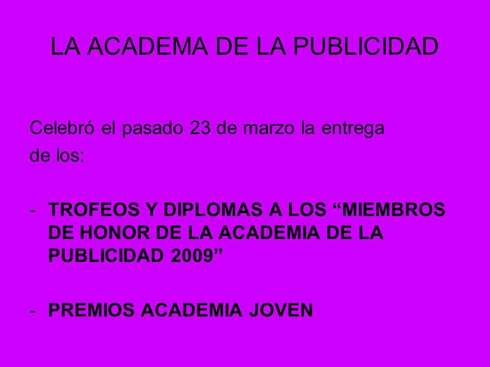 LA ACADEMA DE LA PUBLICIDAD Celebró el pasado 23 de marzo la entrega de los: -TROFEOS Y DIPLOMAS A LOS MIEMBROS DE HONOR DE LA ACADEMIA DE LA PUBLICIDAD 2009 -PREMIOS ACADEMIA JOVEN