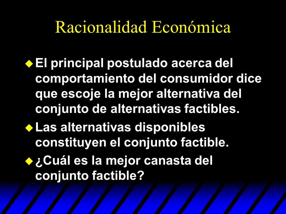 Racionalidad Económica u El principal postulado acerca del comportamiento del consumidor dice que escoje la mejor alternativa del conjunto de alternat