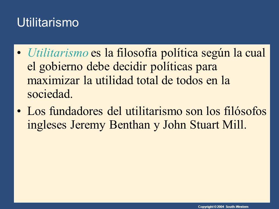Copyright © 2004 South-Western Utilitarismo Utilitarismo es la filosofía política según la cual el gobierno debe decidir políticas para maximizar la utilidad total de todos en la sociedad.