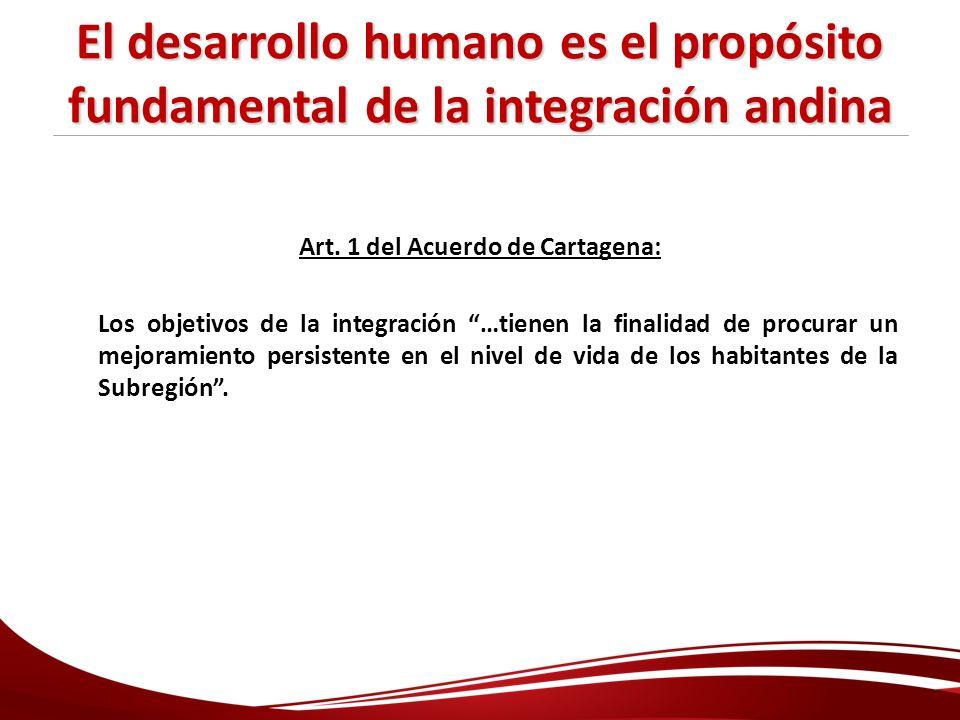 El desarrollo humano es el propósito fundamental de la integración andina Art. 1 del Acuerdo de Cartagena: Los objetivos de la integración …tienen la