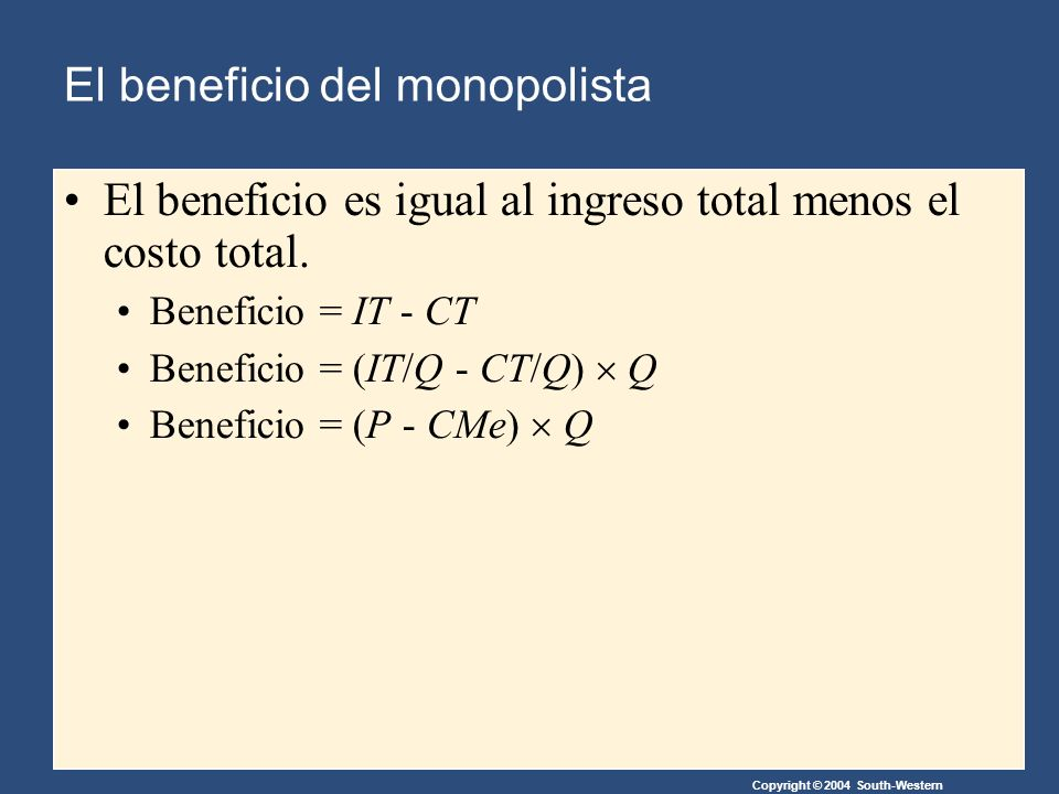 Copyright © 2004 South-Western El beneficio del monopolista El beneficio es igual al ingreso total menos el costo total. Beneficio = IT - CT Beneficio
