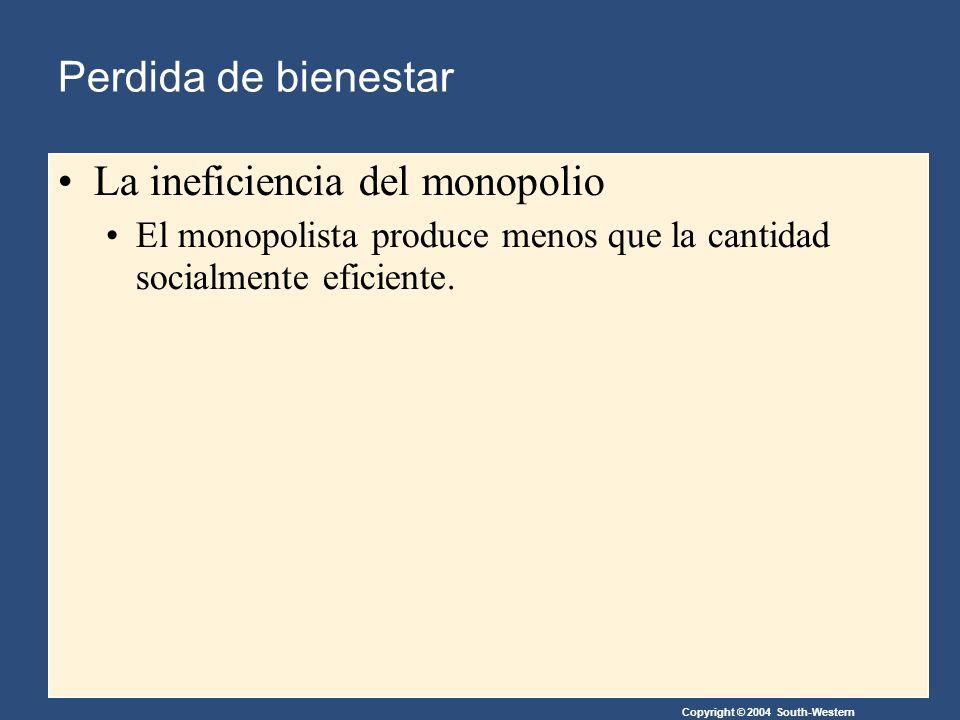 Copyright © 2004 South-Western La ineficiencia del monopolio El monopolista produce menos que la cantidad socialmente eficiente.