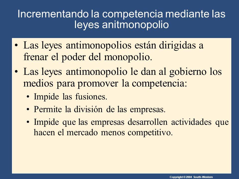 Copyright © 2004 South-Western Incrementando la competencia mediante las leyes anitmonopolio Las leyes antimonopolios están dirigidas a frenar el poder del monopolio.