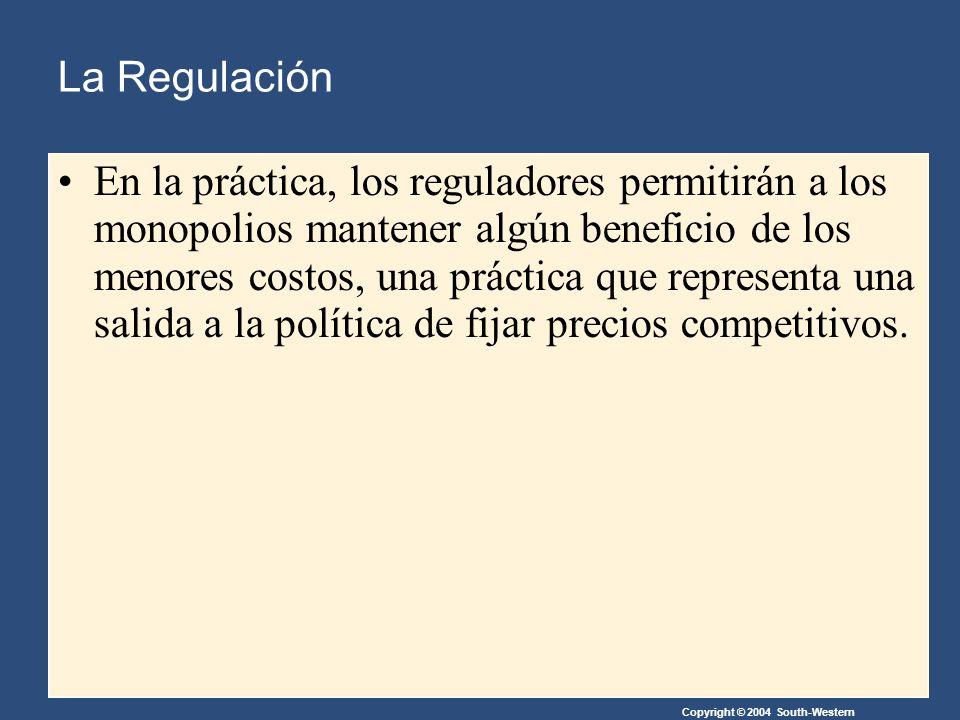 Copyright © 2004 South-Western En la práctica, los reguladores permitirán a los monopolios mantener algún beneficio de los menores costos, una práctica que representa una salida a la política de fijar precios competitivos.