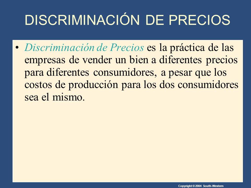 Copyright © 2004 South-Western DISCRIMINACIÓN DE PRECIOS Discriminación de Precios es la práctica de las empresas de vender un bien a diferentes precios para diferentes consumidores, a pesar que los costos de producción para los dos consumidores sea el mismo.