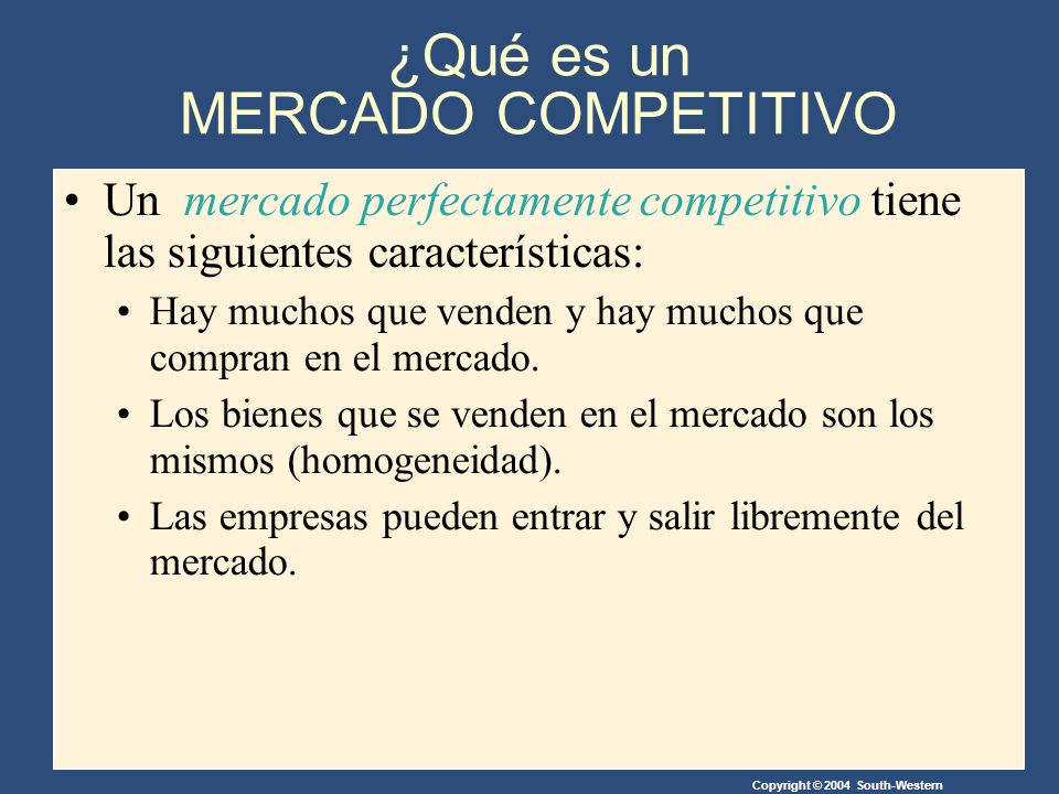 Copyright © 2004 South-Western A consecuencia de las características mencionadas, en un mercado perfectamente competitivo, se cumple que : Las acciones de un vendedor o de un comprado no tienen ningún impacto sobre el precio del mercado.