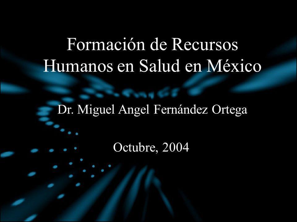 Formación de Recursos Humanos en Salud en México Dr. Miguel Angel Fernández Ortega Octubre, 2004