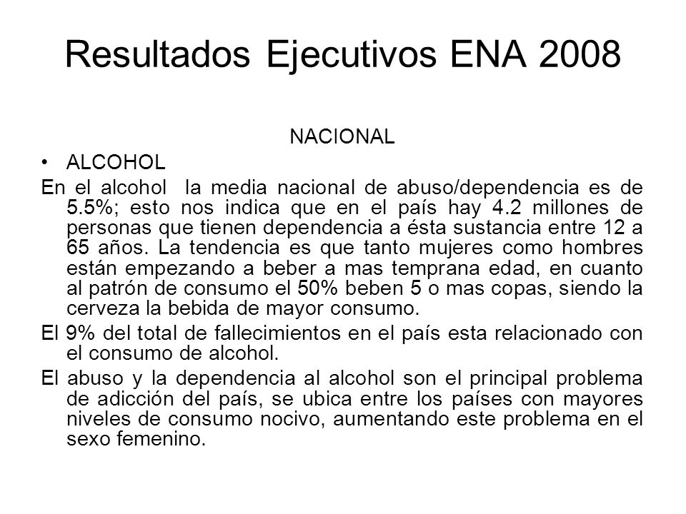 Resultados Ejecutivos ENA 2008 NACIONAL ALCOHOL En el alcohol la media nacional de abuso/dependencia es de 5.5%; esto nos indica que en el país hay 4.2 millones de personas que tienen dependencia a ésta sustancia entre 12 a 65 años.