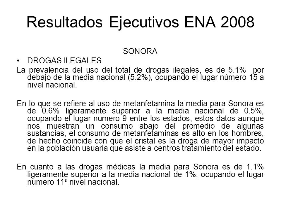 Resultados Ejecutivos ENA 2008 SONORA DROGAS ILEGALES La prevalencia del uso del total de drogas ilegales, es de 5.1% por debajo de la media nacional (5.2%), ocupando el lugar número 15 a nivel nacional.