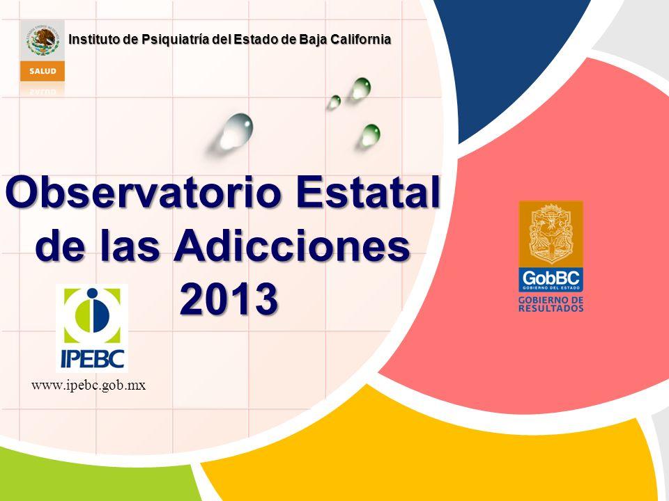 Observatorio Estatal de las Adicciones 2013 www.ipebc.gob.mx Instituto de Psiquiatría del Estado de Baja California