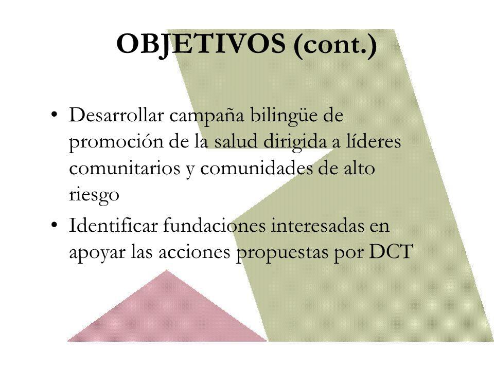 OBJETIVOS (cont.) Desarrollar campaña bilingüe de promoción de la salud dirigida a líderes comunitarios y comunidades de alto riesgo Identificar fundaciones interesadas en apoyar las acciones propuestas por DCT
