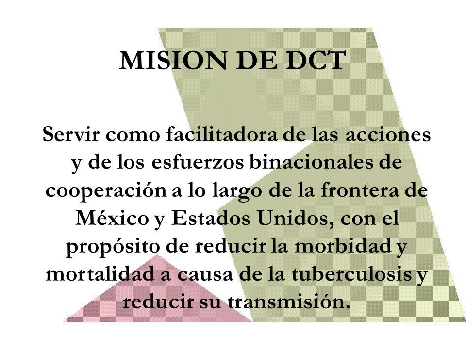 MISION DE DCT Servir como facilitadora de las acciones y de los esfuerzos binacionales de cooperación a lo largo de la frontera de México y Estados Unidos, con el propósito de reducir la morbidad y mortalidad a causa de la tuberculosis y reducir su transmisión.