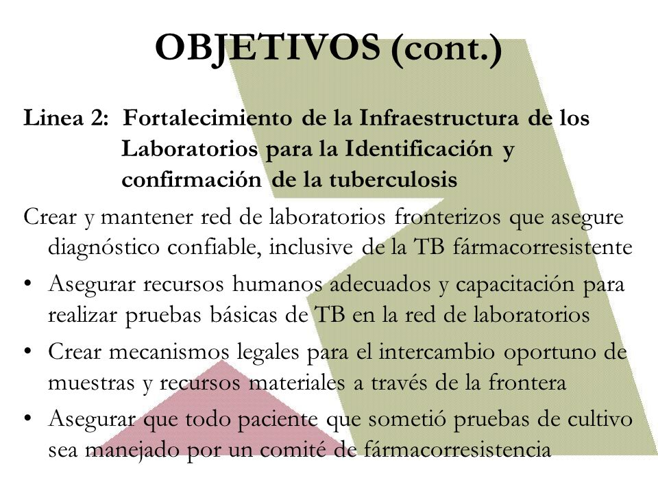 OBJETIVOS (cont.) Linea 2: Fortalecimiento de la Infraestructura de los Laboratorios para la Identificación y confirmación de la tuberculosis Crear y mantener red de laboratorios fronterizos que asegure diagnóstico confiable, inclusive de la TB fármacorresistente Asegurar recursos humanos adecuados y capacitación para realizar pruebas básicas de TB en la red de laboratorios Crear mecanismos legales para el intercambio oportuno de muestras y recursos materiales a través de la frontera Asegurar que todo paciente que sometió pruebas de cultivo sea manejado por un comité de fármacorresistencia
