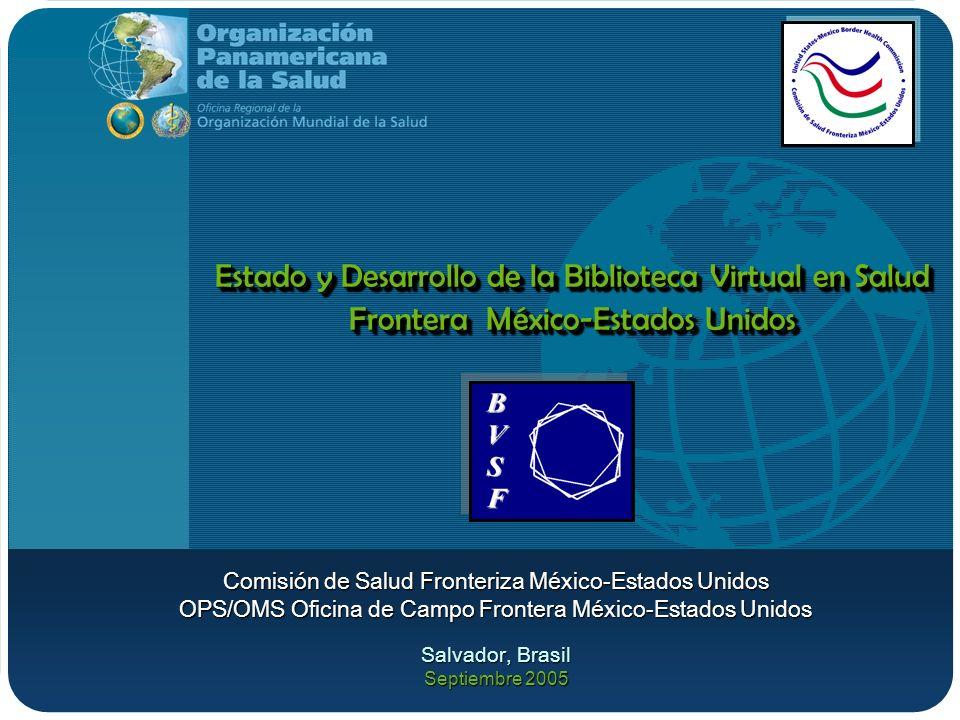 Estado y Desarrollo de la Biblioteca Virtual en Salud Frontera México-Estados Unidos Comisión de Salud Fronteriza México-Estados Unidos OPS/OMS Oficin