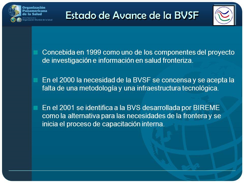 Estado de Avance de la BVSF Concebida en 1999 como uno de los componentes del proyecto de investigación e información en salud fronteriza. En el 2000