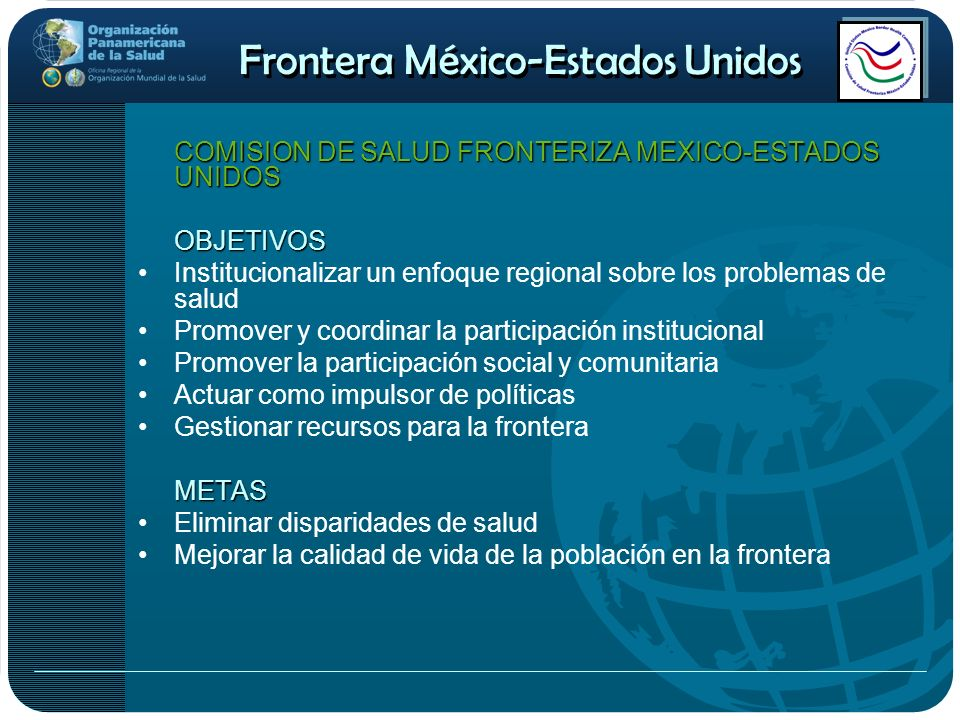 Frontera México-Estados Unidos COMISION DE SALUD FRONTERIZA MEXICO-ESTADOS UNIDOS OBJETIVOS Institucionalizar un enfoque regional sobre los problemas
