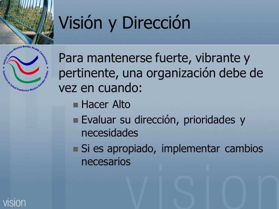 Visión y Dirección Para mantenerse fuerte, vibrante y pertinente, una organización debe de vez en cuando: Hacer Alto Evaluar su dirección, prioridades y necesidades Si es apropiado, implementar cambios necesarios