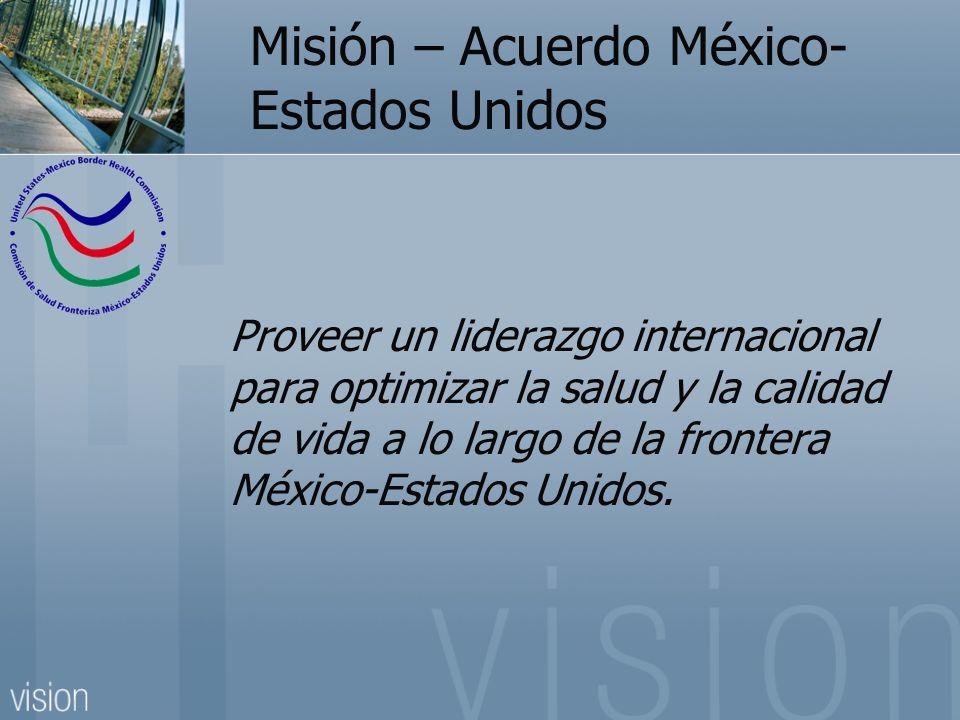 Misión – Acuerdo México- Estados Unidos Proveer un liderazgo internacional para optimizar la salud y la calidad de vida a lo largo de la frontera México-Estados Unidos.