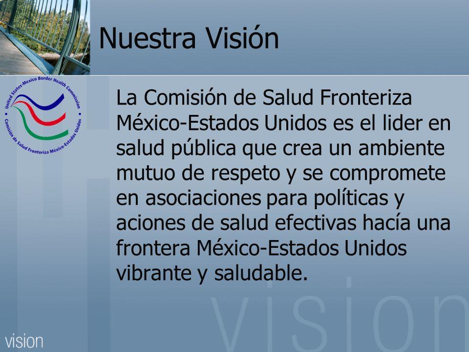 Nuestra Visión La Comisión de Salud Fronteriza México-Estados Unidos es el lider en salud pública que crea un ambiente mutuo de respeto y se compromete en asociaciones para políticas y aciones de salud efectivas hacía una frontera México-Estados Unidos vibrante y saludable.