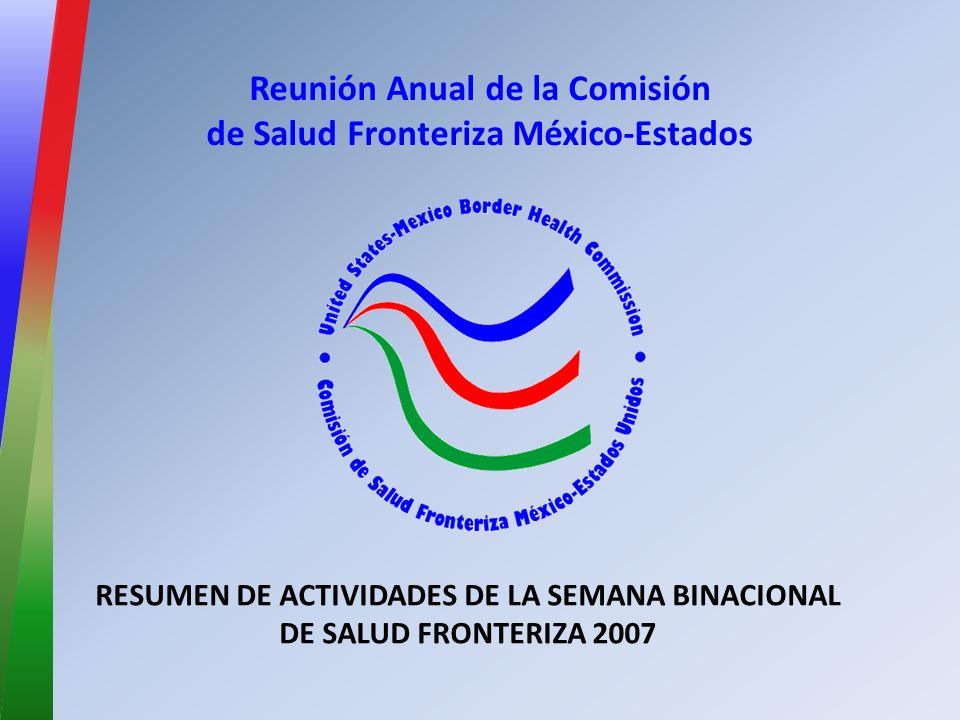 Reunión Anual de la Comisión de Salud Fronteriza México-Estados RESUMEN DE ACTIVIDADES DE LA SEMANA BINACIONAL DE SALUD FRONTERIZA 2007