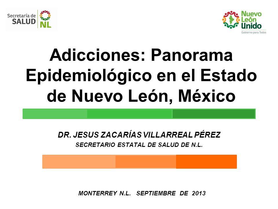 Adicciones: Panorama Epidemiológico en el Estado de Nuevo León, México DR. JESUS ZACARÍAS VILLARREAL PÉREZ SECRETARIO ESTATAL DE SALUD DE N.L. MONTERR