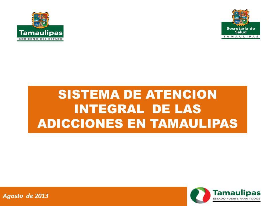 SISTEMA DE ATENCION INTEGRAL DE LAS ADICCIONES EN TAMAULIPAS Agosto de 2013