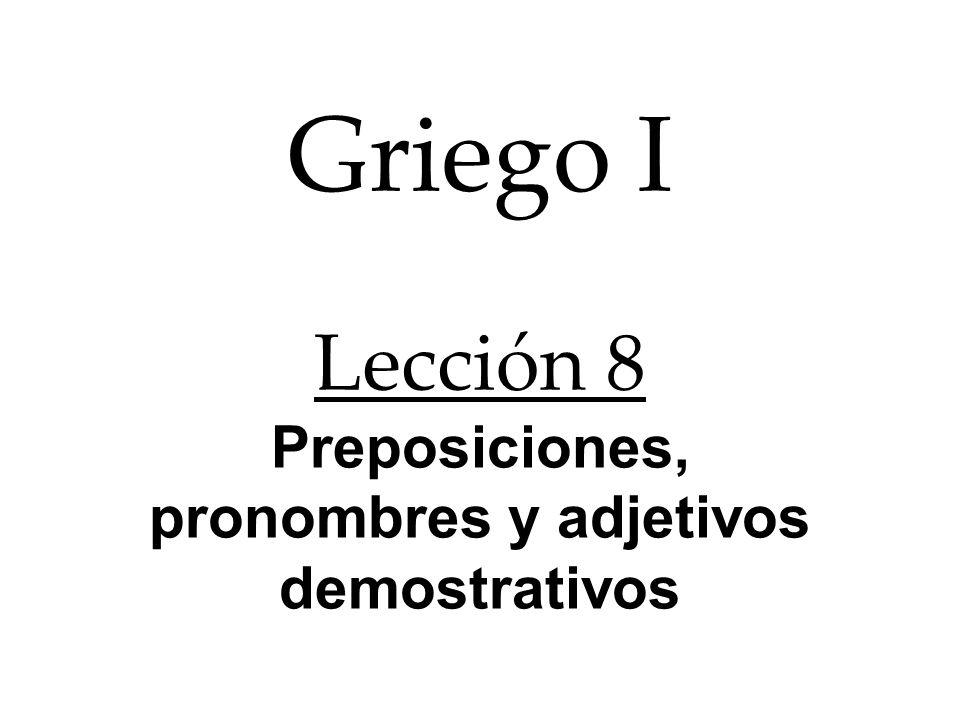 Griego I Lección 8 Preposiciones, pronombres y adjetivos demostrativos