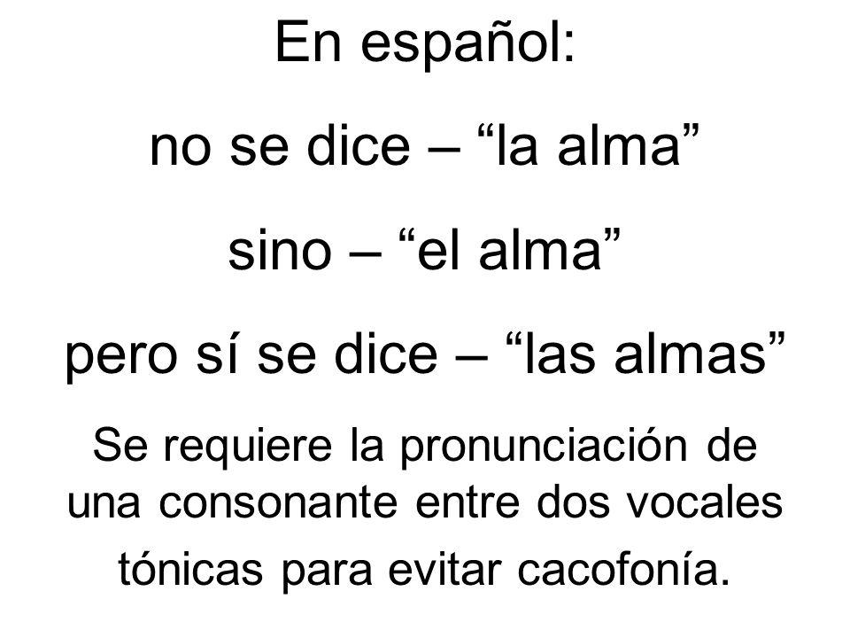 En español: no se dice – la alma sino – el alma pero sí se dice – las almas Se requiere la pronunciación de una consonante entre dos vocales tónicas p