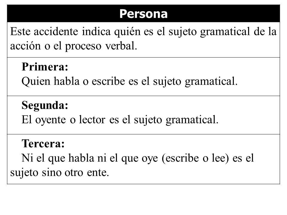 Persona Este accidente indica quién es el sujeto gramatical de la acción o el proceso verbal. Primera: Quien habla o escribe es el sujeto gramatical.