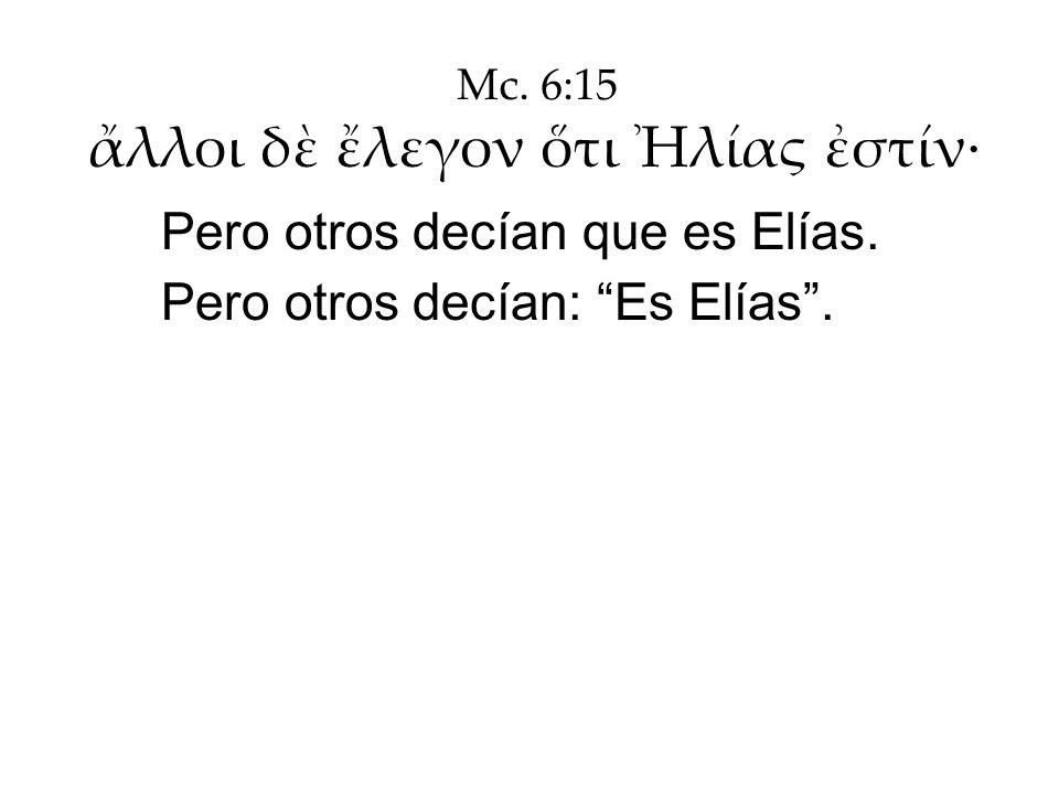 Mc. 6:15 λλοι δ λεγον τι λίας στίν· Pero otros decían que es Elías. Pero otros decían: Es Elías.