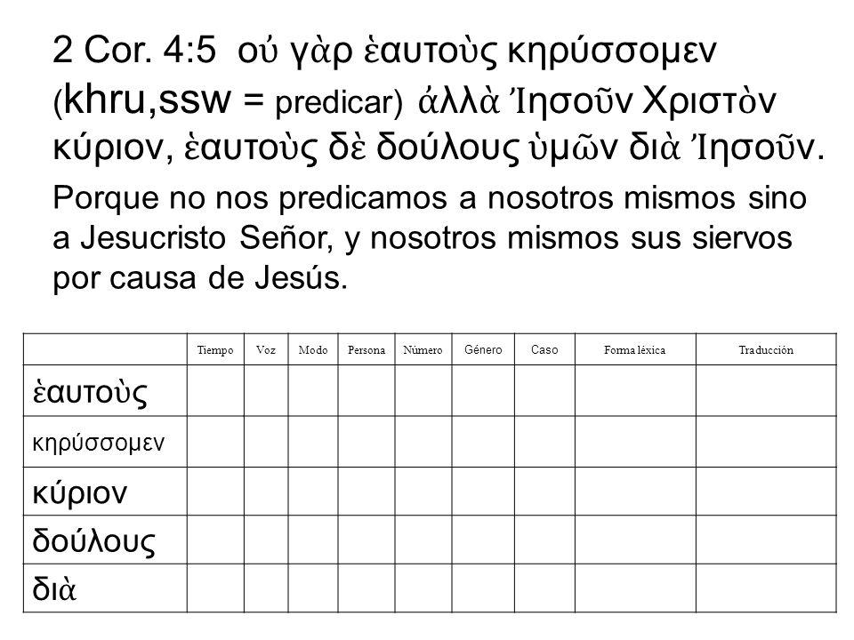 2 Cor. 4:5 ο γ ρ αυτο ς κηρύσσομεν ( khru,ssw = predicar) λλ ησο ν Χριστ ν κύριον, αυτο ς δ δούλους μ ν δι ησο ν. TiempoVozModoPersonaNúmero GéneroCas