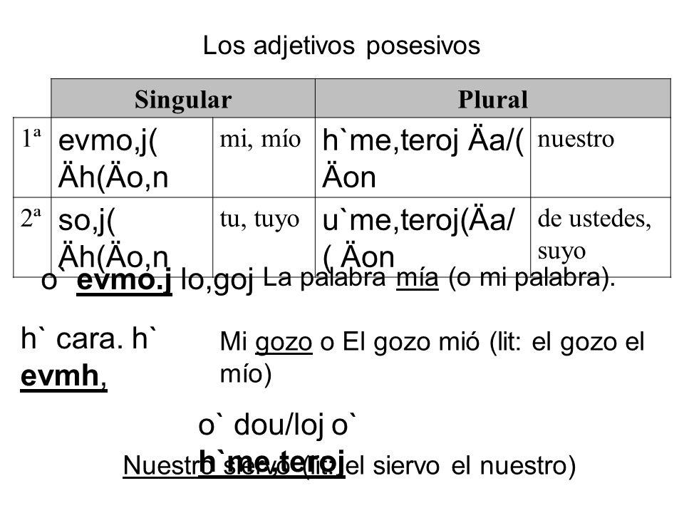SingularPlural 1ª evmo,j( Äh(Äo,n mi, mío h`me,teroj Äa/( Äon nuestro 2ª so,j( Äh(Äo,n tu, tuyo u`me,teroj(Äa/ ( Äon de ustedes, suyo Los adjetivos po