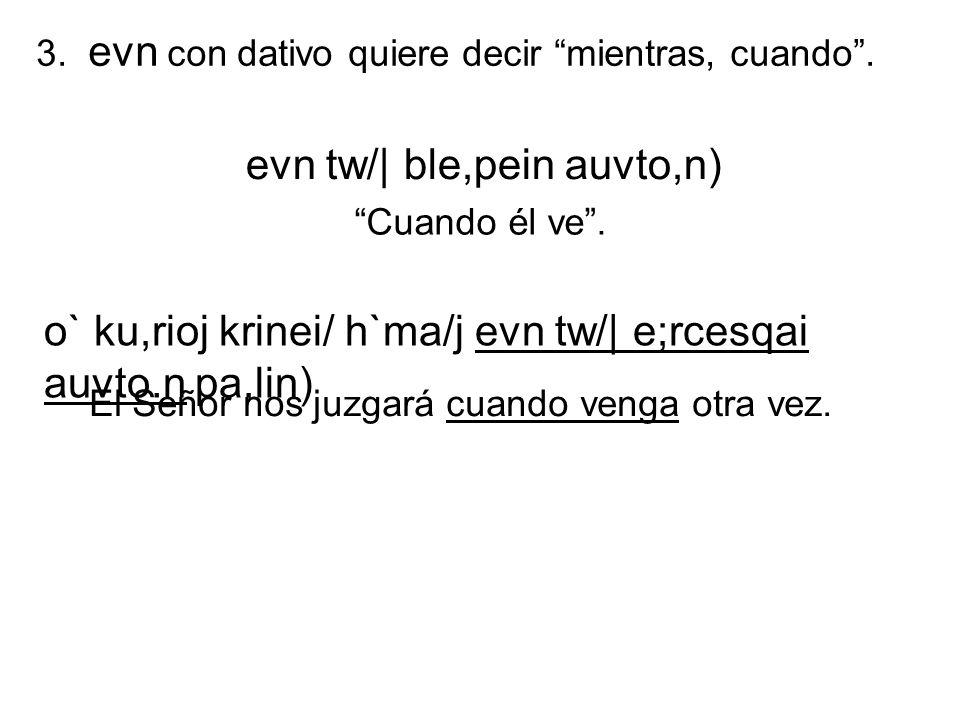 3. evn con dativo quiere decir mientras, cuando. evn tw/| ble,pein auvto,n) Cuando él ve. o` ku,rioj krinei/ h`ma/j evn tw/| e;rcesqai auvto.n pa,lin)